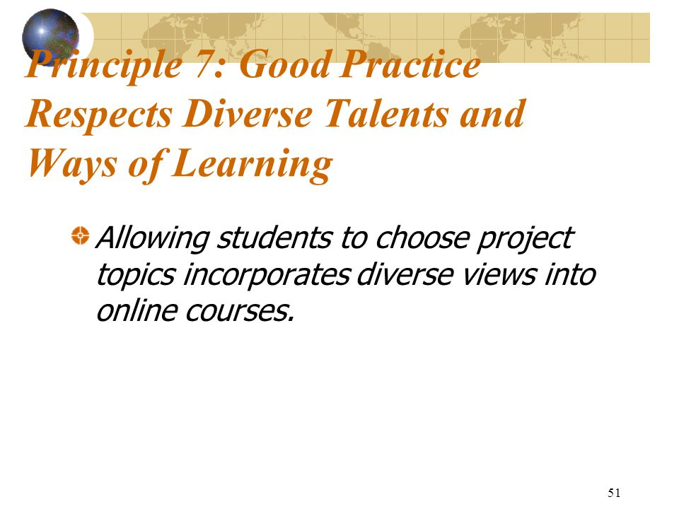 51 Principle 7: Good Practice Respects Diverse Talents and Ways of Learning Allowing students to choose project topics incorporates diverse views into online courses.
