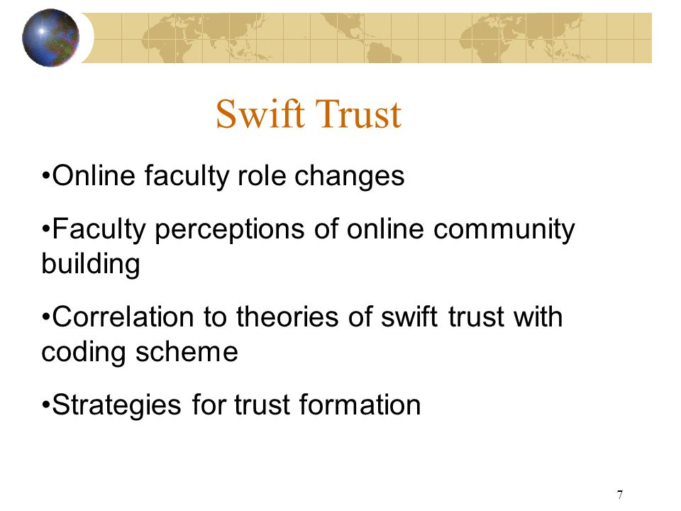 7 Swift Trust Online faculty role changes Faculty perceptions of online community building Correlation to theories of swift trust with coding scheme Strategies for trust formation