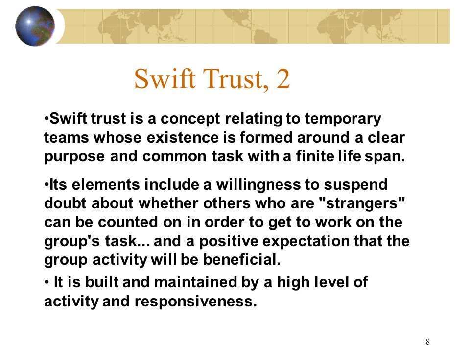 8 Swift Trust, 2 Swift trust is a concept relating to temporary teams whose existence is formed around a clear purpose and common task with a finite life span.