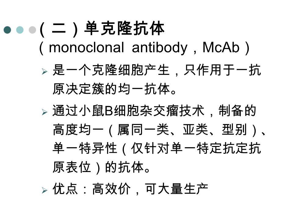 (二)单克隆抗体 ( monoclonal antibody , McAb )  是一个克隆细胞产生,只作用于一抗 原决定簇的均一抗体。  通过小鼠 B 细胞杂交瘤技术,制备的 高度均一(属同一类、亚类、型别)、 单一特异性(仅针对单一特定抗定抗 原表位)的抗体。  优点:高效价,可大量生产