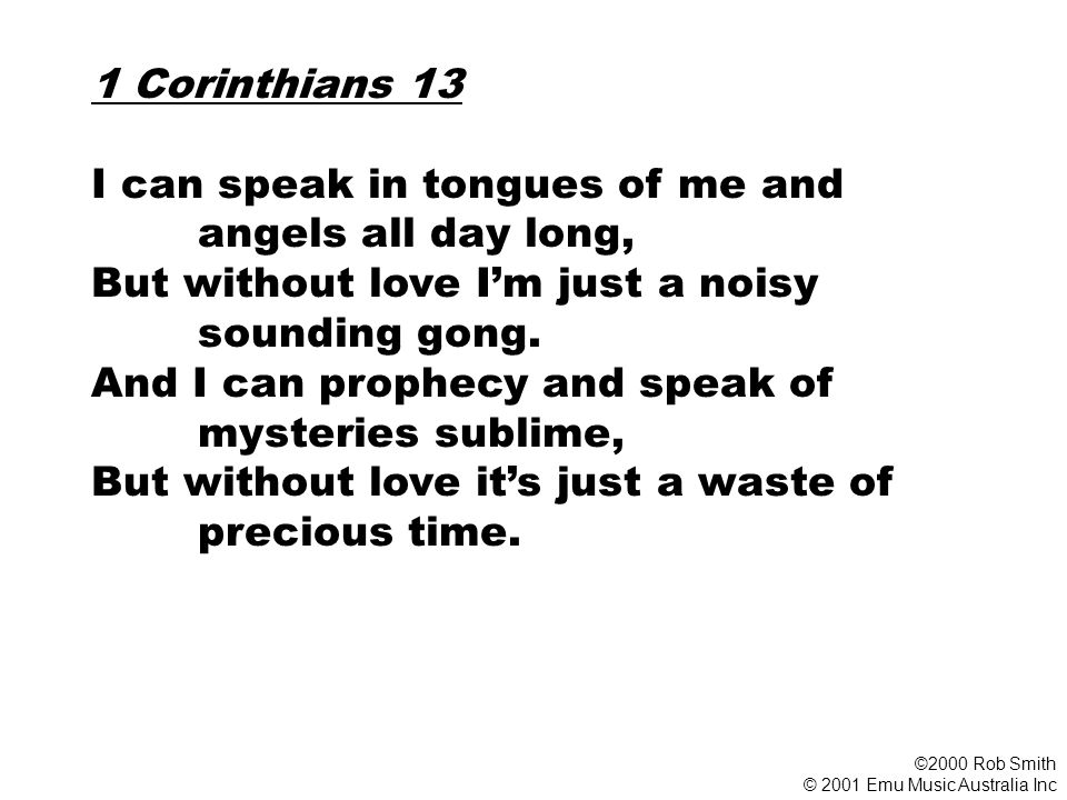 1 Corinthians 13 I can speak in tongues of me and angels all day long, But without love I'm just a noisy sounding gong.