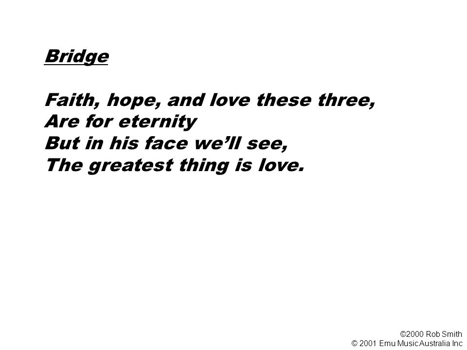 Bridge Faith, hope, and love these three, Are for eternity But in his face we'll see, The greatest thing is love. ©2000 Rob Smith © 2001 Emu Music Aus