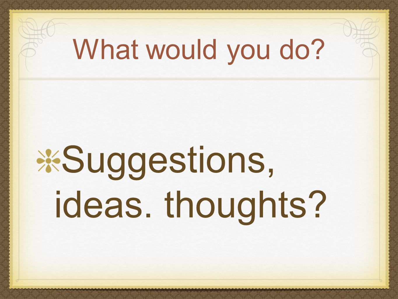 What would you do? Suggestions, ideas. thoughts?
