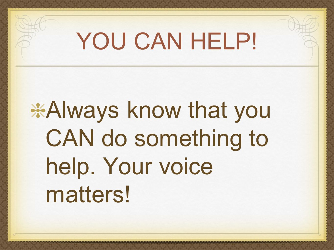 YOU CAN HELP! Always know that you CAN do something to help. Your voice matters!