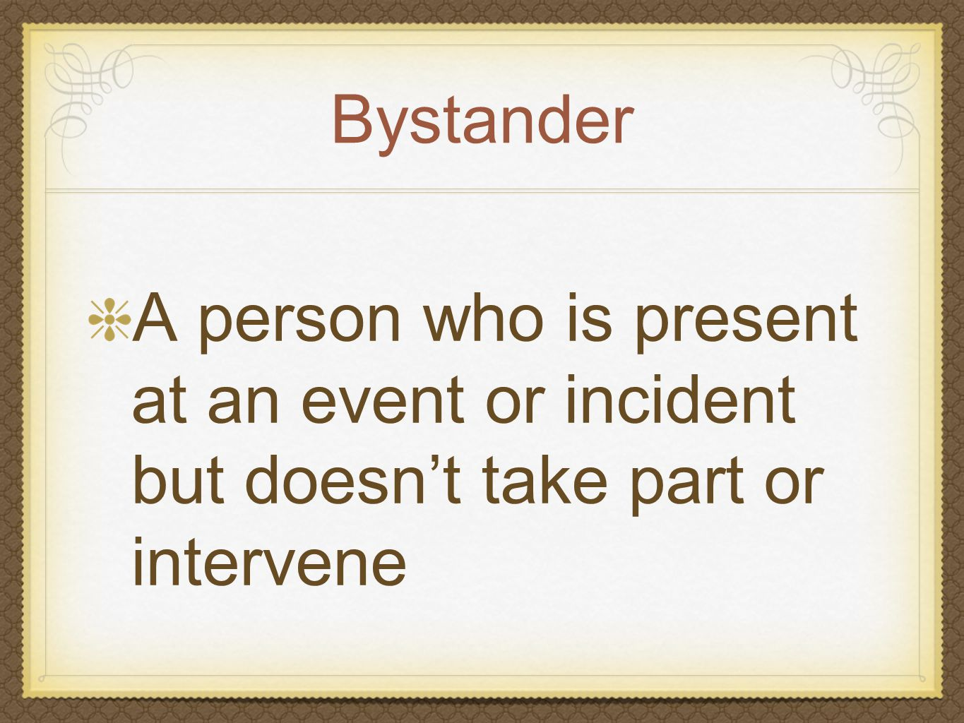 Bystander A person who is present at an event or incident but doesn't take part or intervene