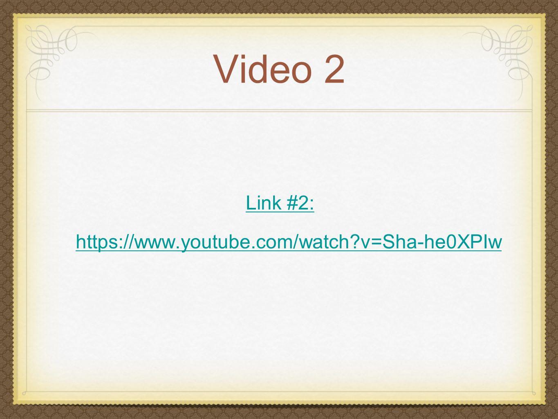 Video 2 Link #2: https://www.youtube.com/watch v=Sha-he0XPIw