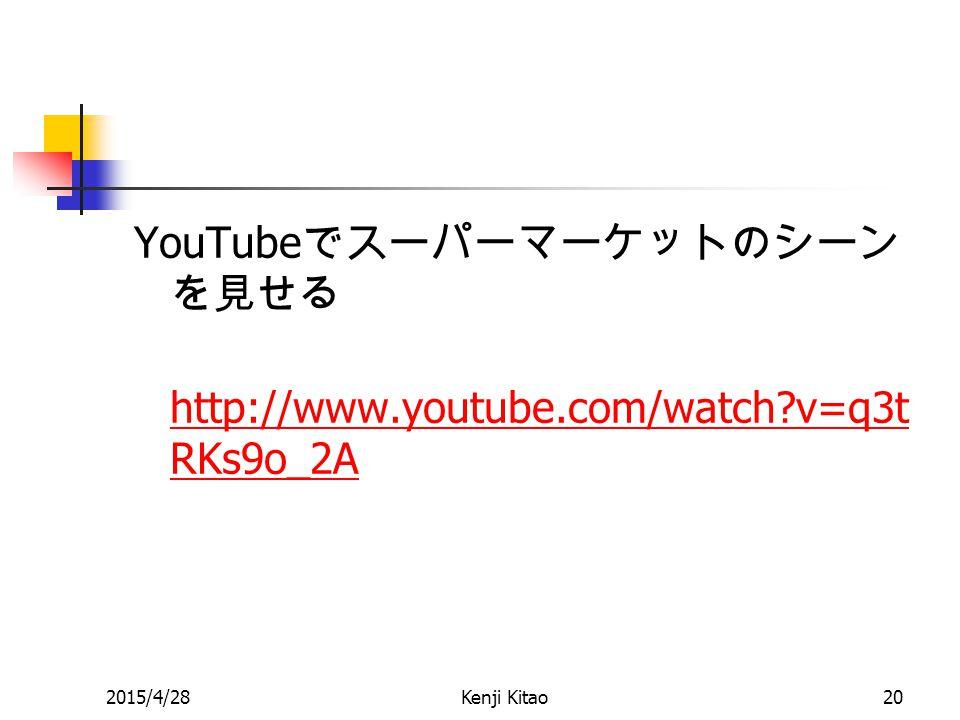 YouTube でスーパーマーケットのシーン を見せる http://www.youtube.com/watch v=q3t RKs9o_2A http://www.youtube.com/watch v=q3t RKs9o_2A 2015/4/28Kenji Kitao20