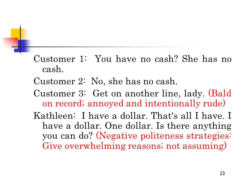 23 Customer 1: You have no cash. She has no cash.