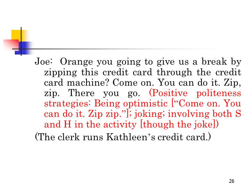 26 Joe: Orange you going to give us a break by zipping this credit card through the credit card machine.