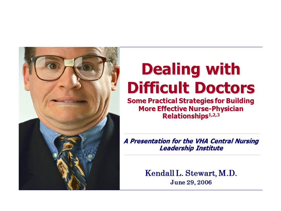Dealing with Difficult Doctors Some Practical Strategies for Building More Effective Nurse-Physician Relationships 1,2,3 A Presentation for the VHA Ce