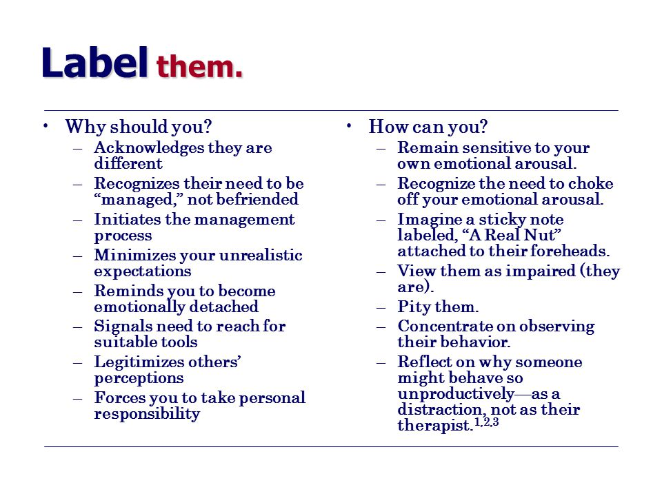 """Label them. Why should you? –Acknowledges they are different –Recognizes their need to be """"managed,"""" not befriended –Initiates the management process"""