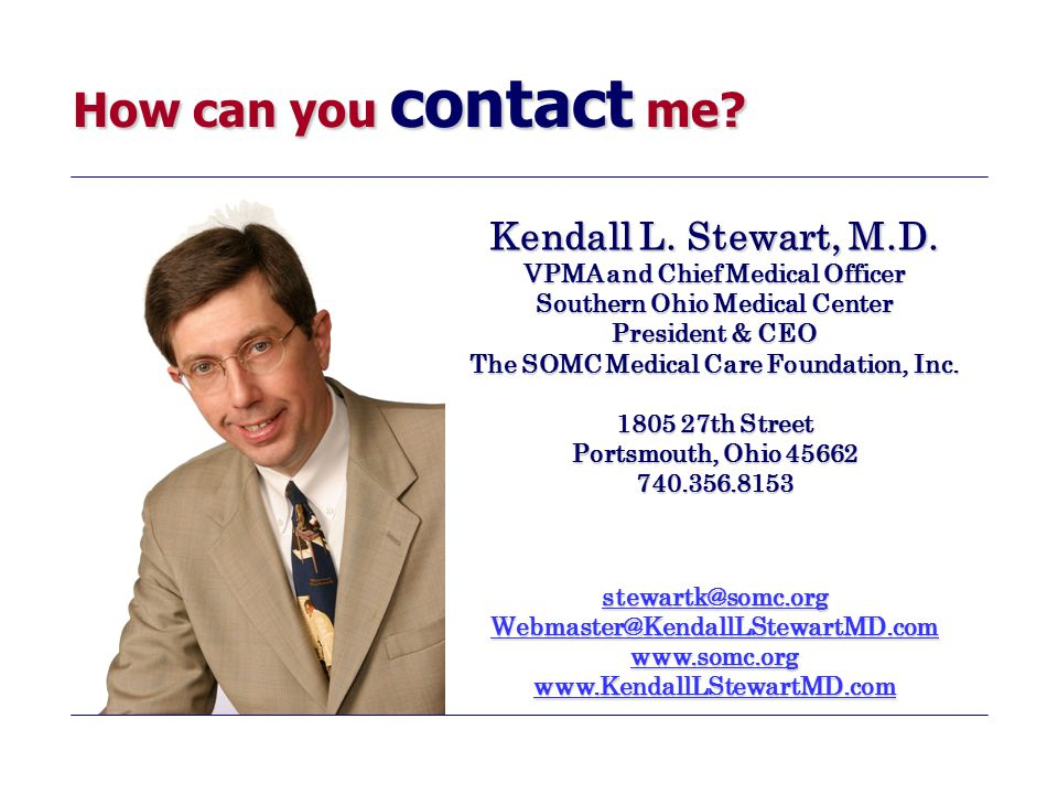 How can you contact me? Kendall L. Stewart, M.D. VPMA and Chief Medical Officer Southern Ohio Medical Center President & CEO The SOMC Medical Care Fou