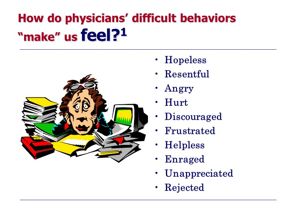 """How do physicians' difficult behaviors """"make"""" us feel? 1 Hopeless Resentful Angry Hurt Discouraged Frustrated Helpless Enraged Unappreciated Rejected"""