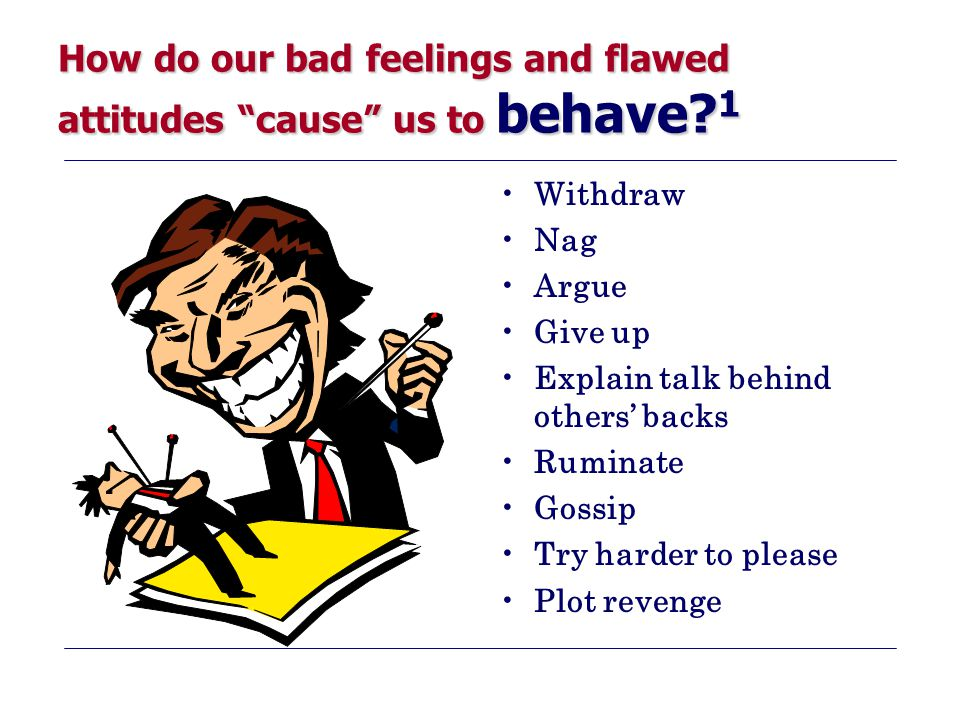 """How do our bad feelings and flawed attitudes """"cause"""" us to behave? 1 Withdraw Nag Argue Give up Explain talk behind others' backs Ruminate Gossip Try"""