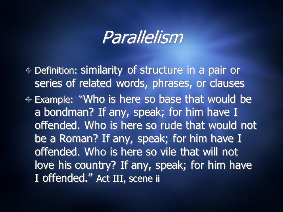 "Parallelism  Definition: similarity of structure in a pair or series of related words, phrases, or clauses  Example: "" Who is here so base that woul"