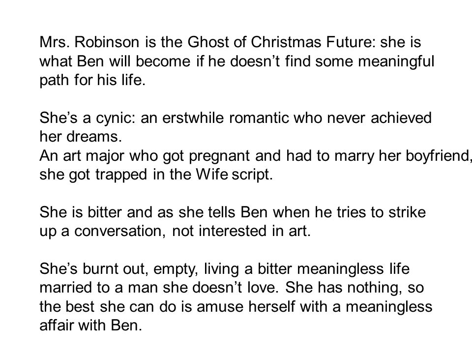 Mrs. Robinson is the Ghost of Christmas Future: she is what Ben will become if he doesn't find some meaningful path for his life. She's a cynic: an er