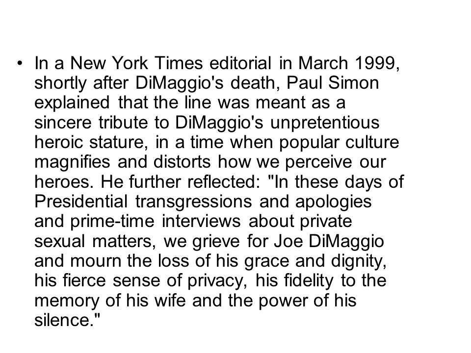 In a New York Times editorial in March 1999, shortly after DiMaggio's death, Paul Simon explained that the line was meant as a sincere tribute to DiMa