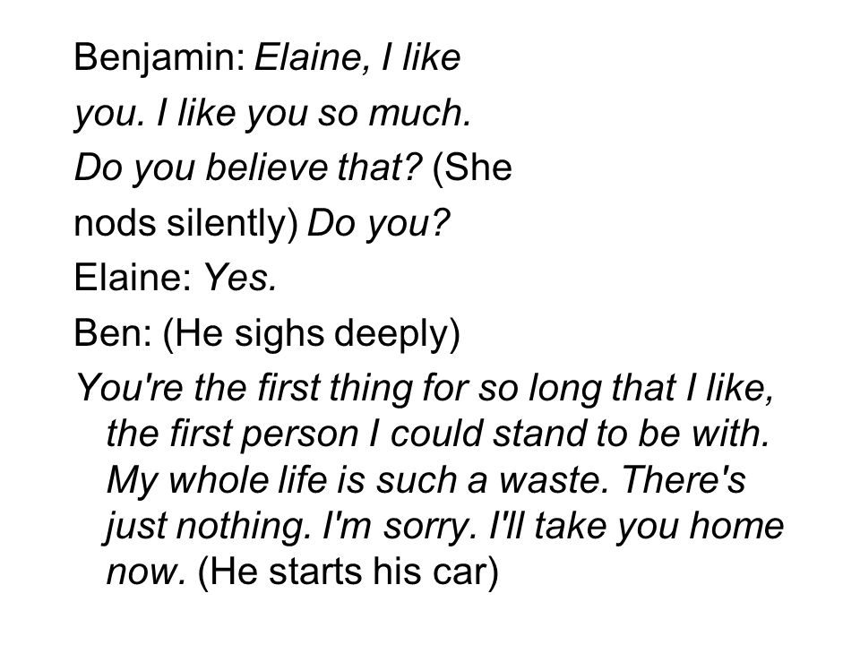 Benjamin: Elaine, I like you. I like you so much. Do you believe that? (She nods silently) Do you? Elaine: Yes. Ben: (He sighs deeply) You're the firs