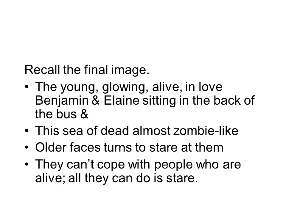 Recall the final image. The young, glowing, alive, in love Benjamin & Elaine sitting in the back of the bus & This sea of dead almost zombie-like Olde