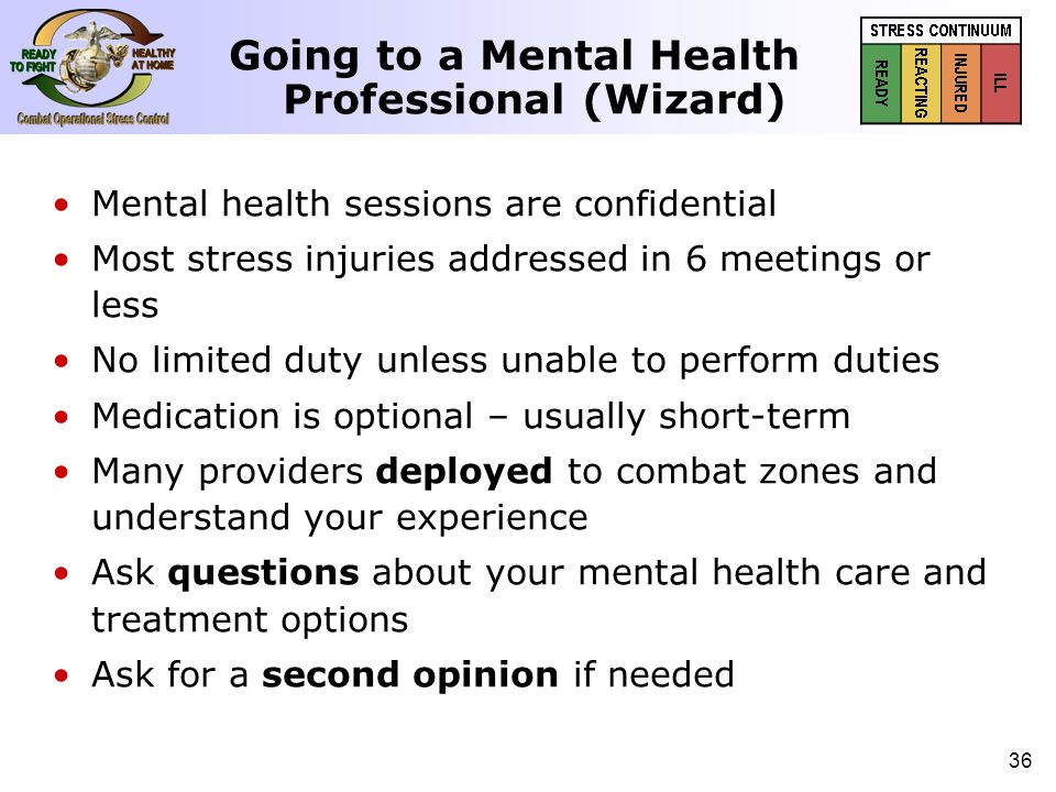 37 (Or, what to expect at a mental health appointment) 1 st Meeting: The Evaluation – – Session begins by filling out paper questionnaires – – Next, the mental health professional will ask several questions in an interview format to determine the severity of any combat stress injuries as well as any other issues 2 nd Meeting: Treatment Options – – Treatment options include: one-to-one counseling, a support group with other Marines who can identify with stress, medication for different symptoms, or even hi-tech use of computers for bio-feedback and stress reduction Going to a Mental Health Professional (Wizard)