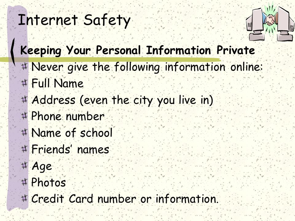 Keeping Your Personal Information Private Never give the following information online: Full Name Address (even the city you live in) Phone number Name