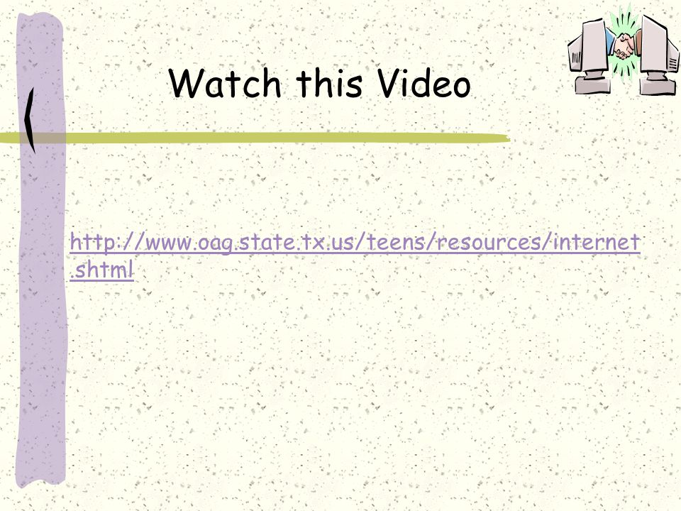http://www.oag.state.tx.us/teens/resources/internet.shtml Watch this Video