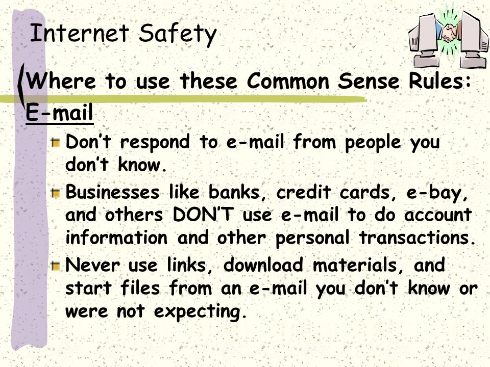 Internet Safety Where to use these Common Sense Rules: E-mail Don't respond to e-mail from people you don't know.