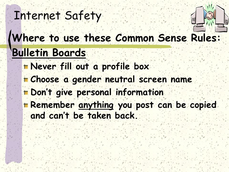Internet Safety Where to use these Common Sense Rules: Bulletin Boards Never fill out a profile box Choose a gender neutral screen name Don't give personal information Remember anything you post can be copied and can't be taken back.
