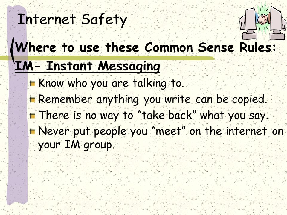 Internet Safety Where to use these Common Sense Rules: IM- Instant Messaging Know who you are talking to.