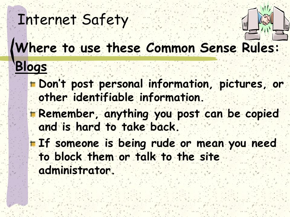 Internet Safety Where to use these Common Sense Rules: Blogs Don't post personal information, pictures, or other identifiable information.