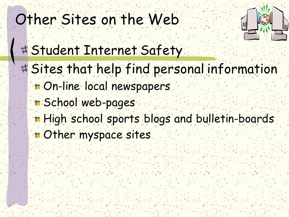 Other Sites on the Web Student Internet Safety Sites that help find personal information On-line local newspapers School web-pages High school sports blogs and bulletin-boards Other myspace sites