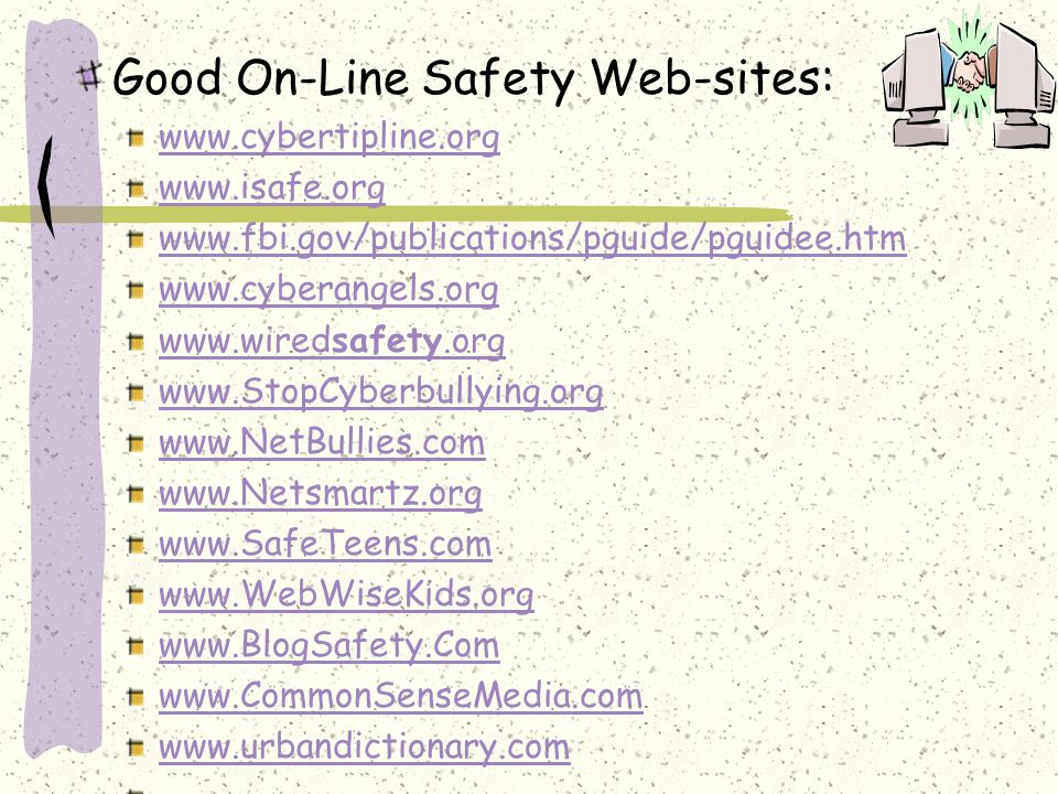 Good On-Line Safety Web-sites: www.cybertipline.org www.isafe.org www.fbi.gov/publications/pguide/pguidee.htm www.cyberangels.org www.wiredsafety.org www.StopCyberbullying.org www.NetBullies.com www.Netsmartz.org www.SafeTeens.com www.WebWiseKids.org www.BlogSafety.Com www.CommonSenseMedia.com www.urbandictionary.com