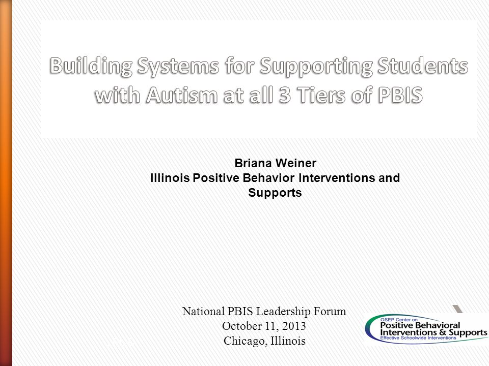 Briana Weiner Illinois Positive Behavior Interventions and Supports National PBIS Leadership Forum October 11, 2013 Chicago, Illinois, Ph.D.