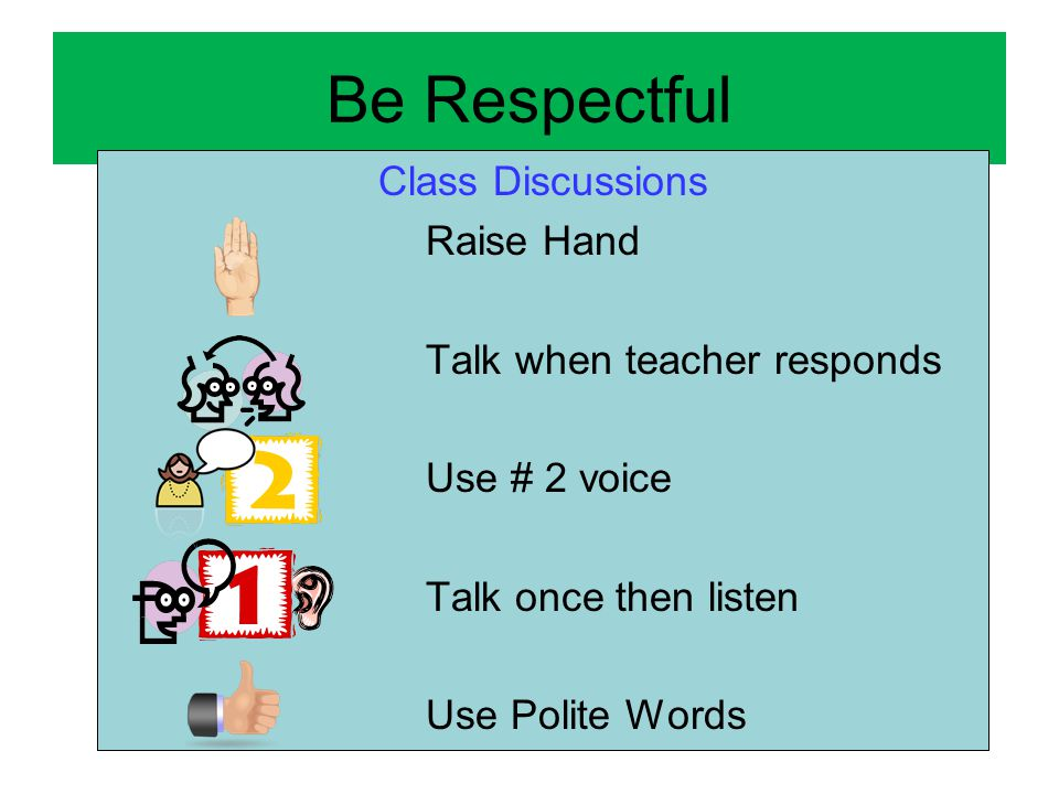 Be Respectful Class Discussions Raise Hand Talk when teacher responds Use # 2 voice Talk once then listen Use Polite Words