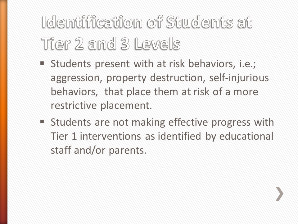  Students present with at risk behaviors, i.e.; aggression, property destruction, self-injurious behaviors, that place them at risk of a more restric
