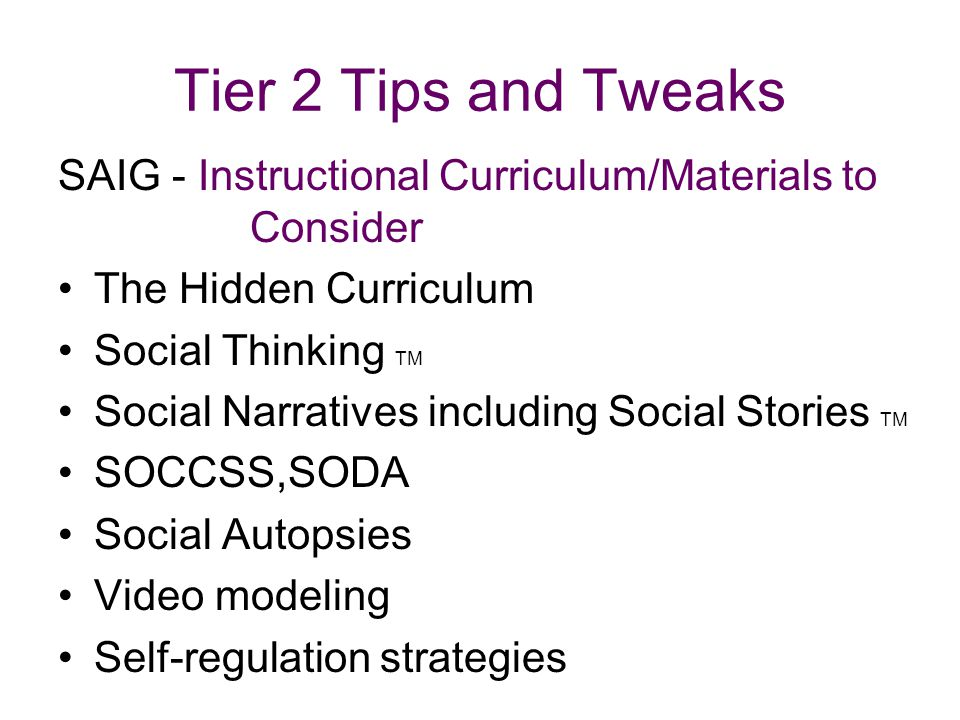 Tier 2 Tips and Tweaks SAIG - Instructional Curriculum/Materials to Consider The Hidden Curriculum Social Thinking TM Social Narratives including Social Stories TM SOCCSS,SODA Social Autopsies Video modeling Self-regulation strategies