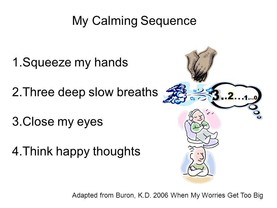 My Calming Sequence 1.Squeeze my hands 2.Three deep slow breaths 3.Close my eyes 4.Think happy thoughts Adapted from Buron, K.D. 2006 When My Worries