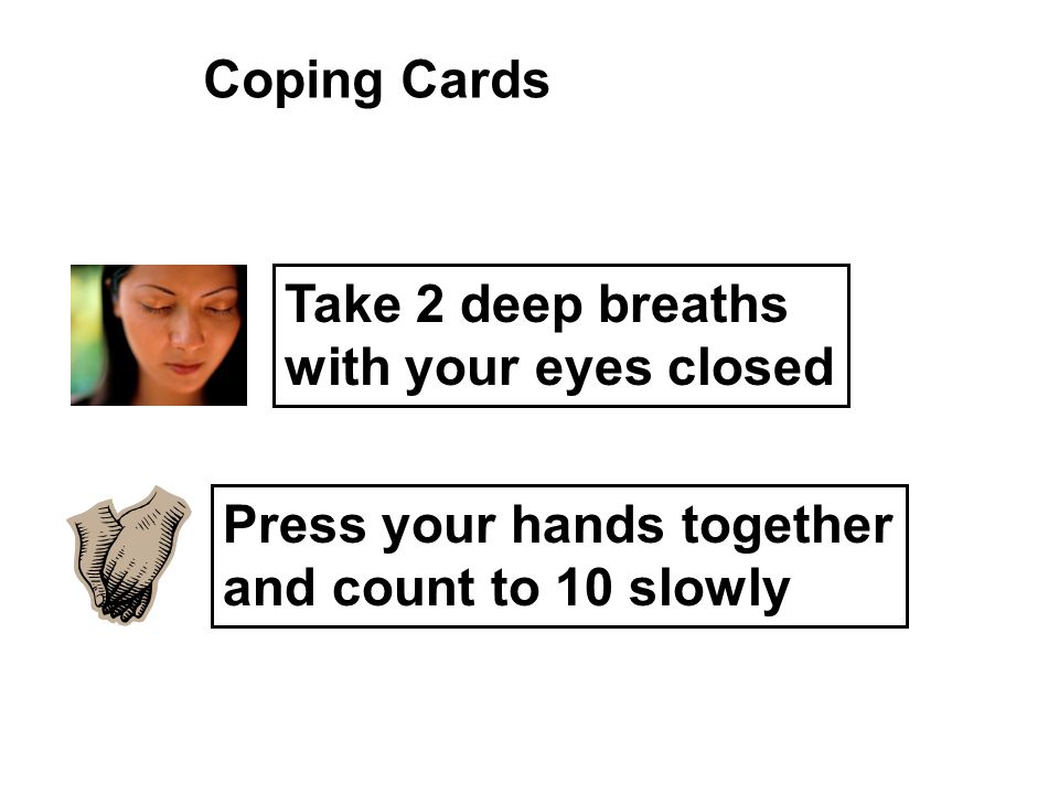 Coping Cards Take 2 deep breaths with your eyes closed Press your hands together and count to 10 slowly