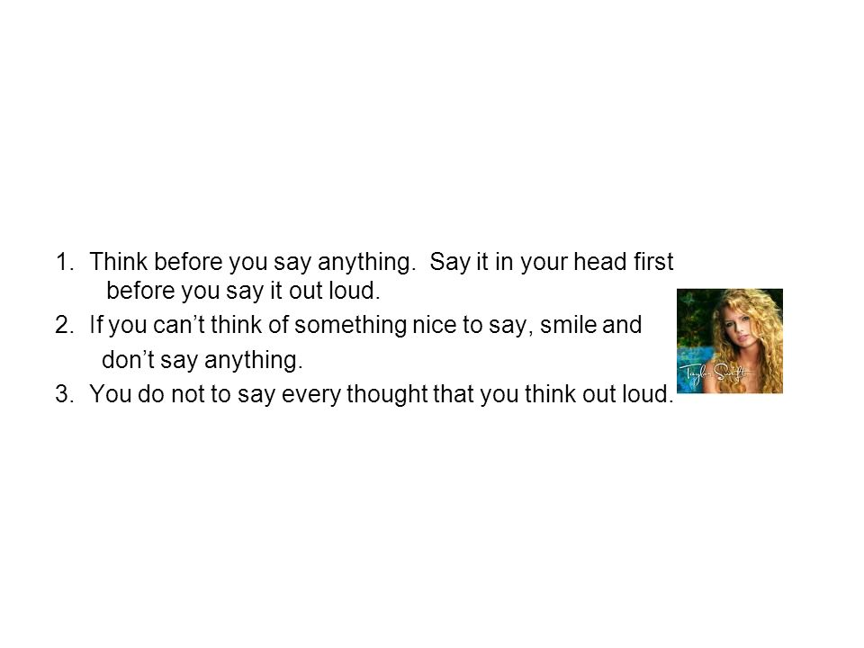 1. Think before you say anything. Say it in your head first before you say it out loud. 2. If you can't think of something nice to say, smile and don'