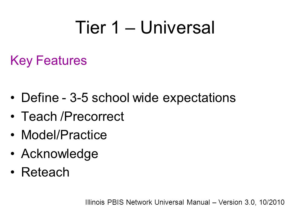 Tier 1 – Universal Key Features Define - 3-5 school wide expectations Teach /Precorrect Model/Practice Acknowledge Reteach Illinois PBIS Network Universal Manual – Version 3.0, 10/2010
