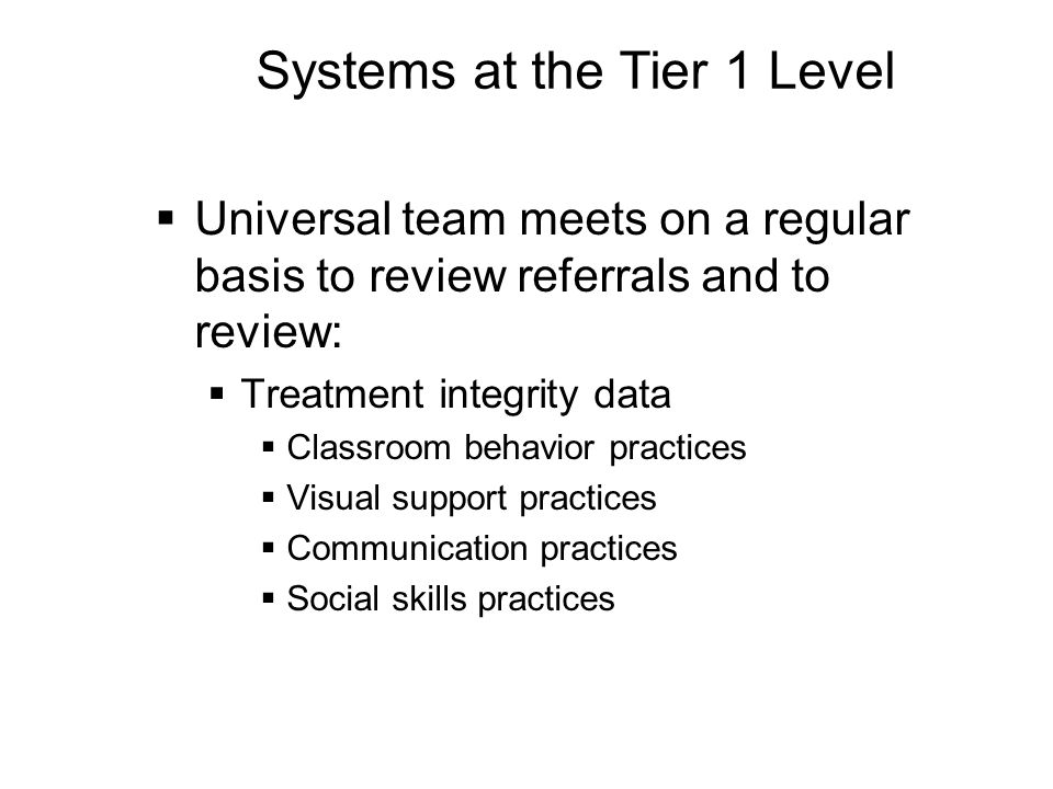 Systems at the Tier 1 Level  Universal team meets on a regular basis to review referrals and to review:  Treatment integrity data  Classroom behavior practices  Visual support practices  Communication practices  Social skills practices