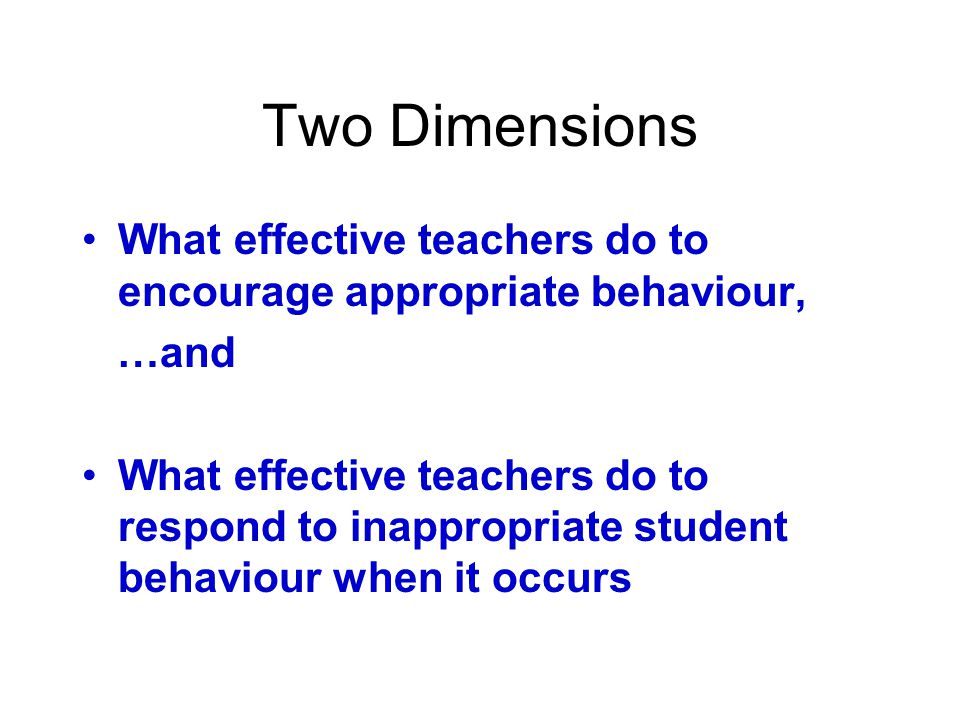Two Dimensions What effective teachers do to encourage appropriate behaviour, …and What effective teachers do to respond to inappropriate student behaviour when it occurs