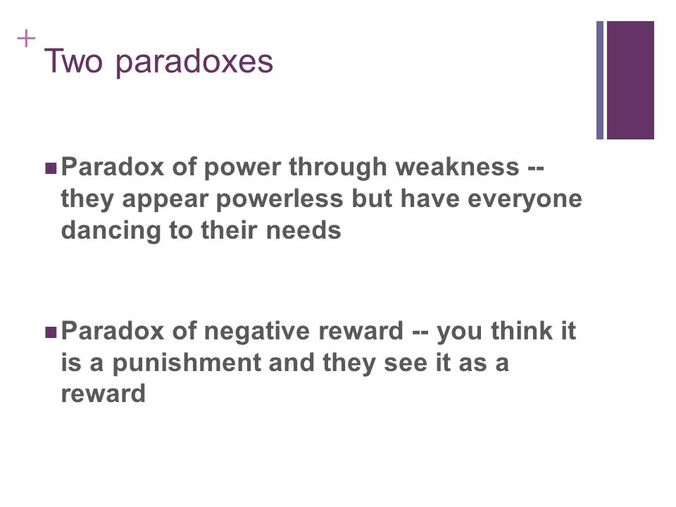 + Two paradoxes Paradox of power through weakness -- they appear powerless but have everyone dancing to their needs Paradox of negative reward -- you think it is a punishment and they see it as a reward