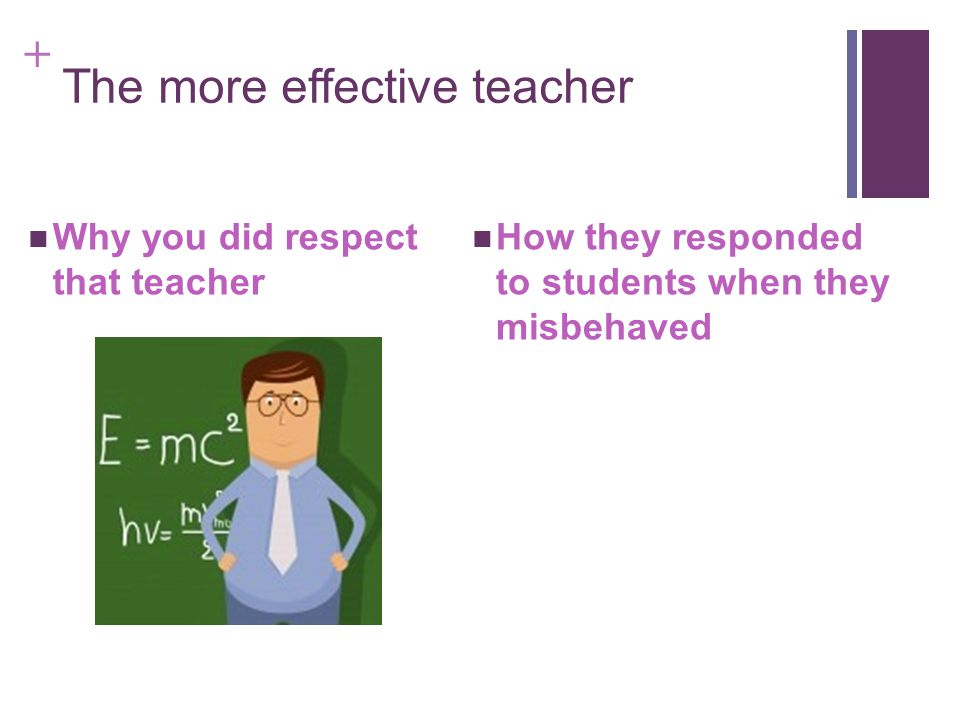 + The more effective teacher Why you did respect that teacher How they responded to students when they misbehaved