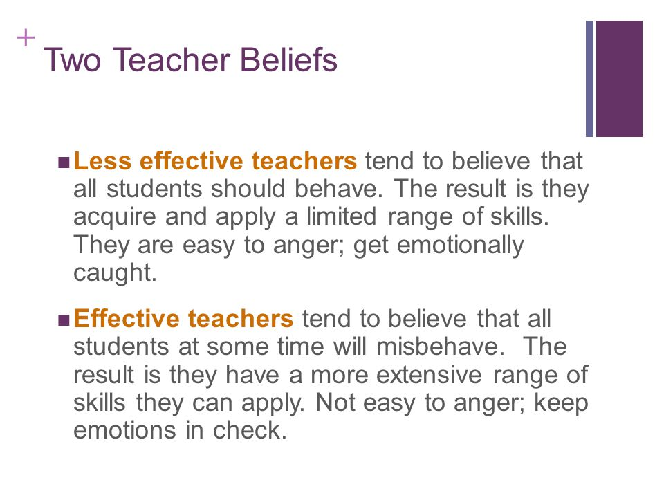 + Two Teacher Beliefs Less effective teachers tend to believe that all students should behave.