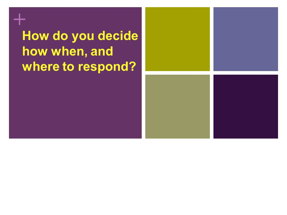 + How do you decide how when, and where to respond?