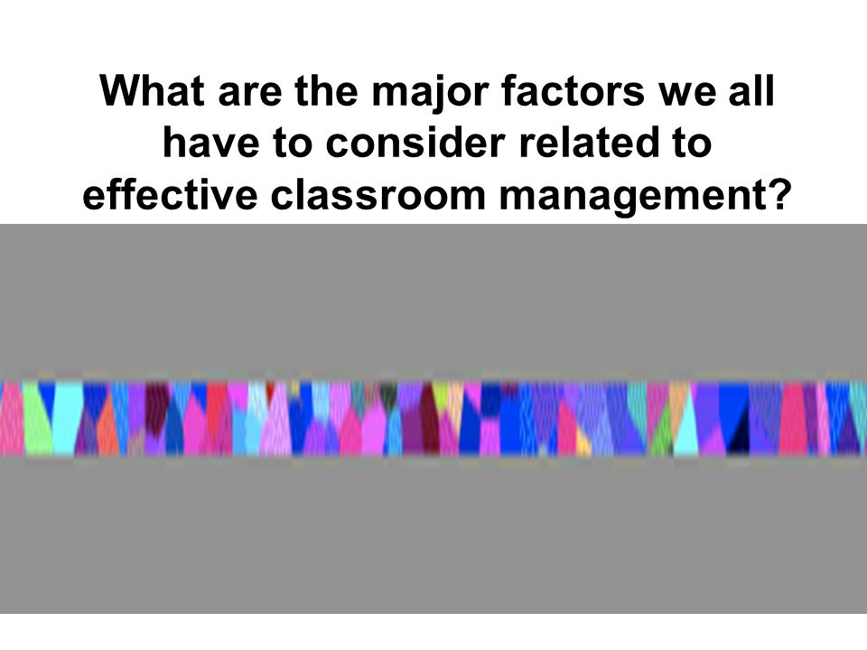 What are the major factors we all have to consider related to effective classroom management?