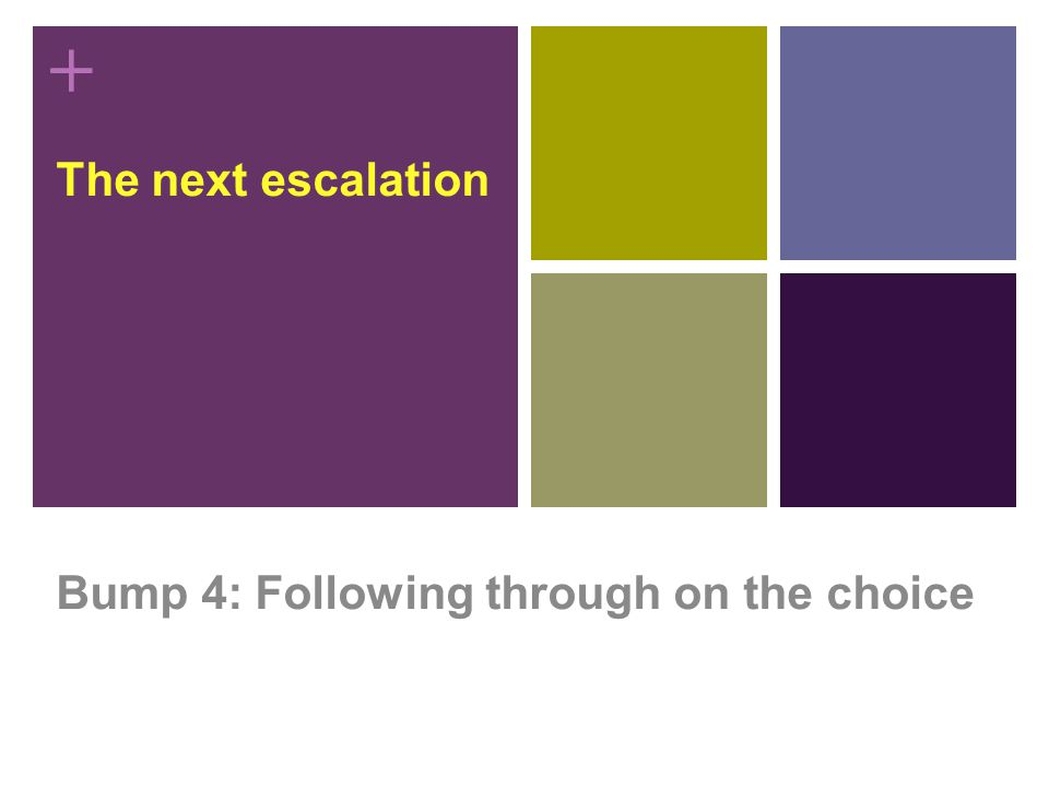 + The next escalation Bump 4: Following through on the choice