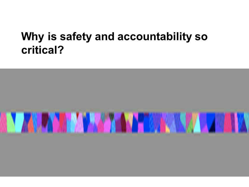 Why is safety and accountability so critical?