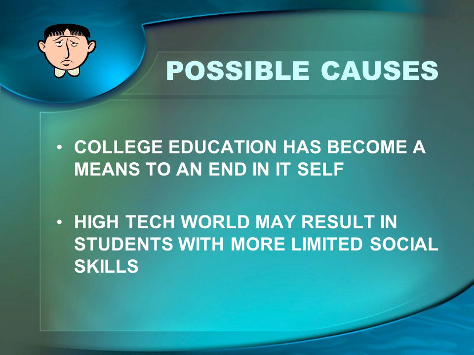 COLLEGE EDUCATION HAS BECOME A MEANS TO AN END IN IT SELF HIGH TECH WORLD MAY RESULT IN STUDENTS WITH MORE LIMITED SOCIAL SKILLS
